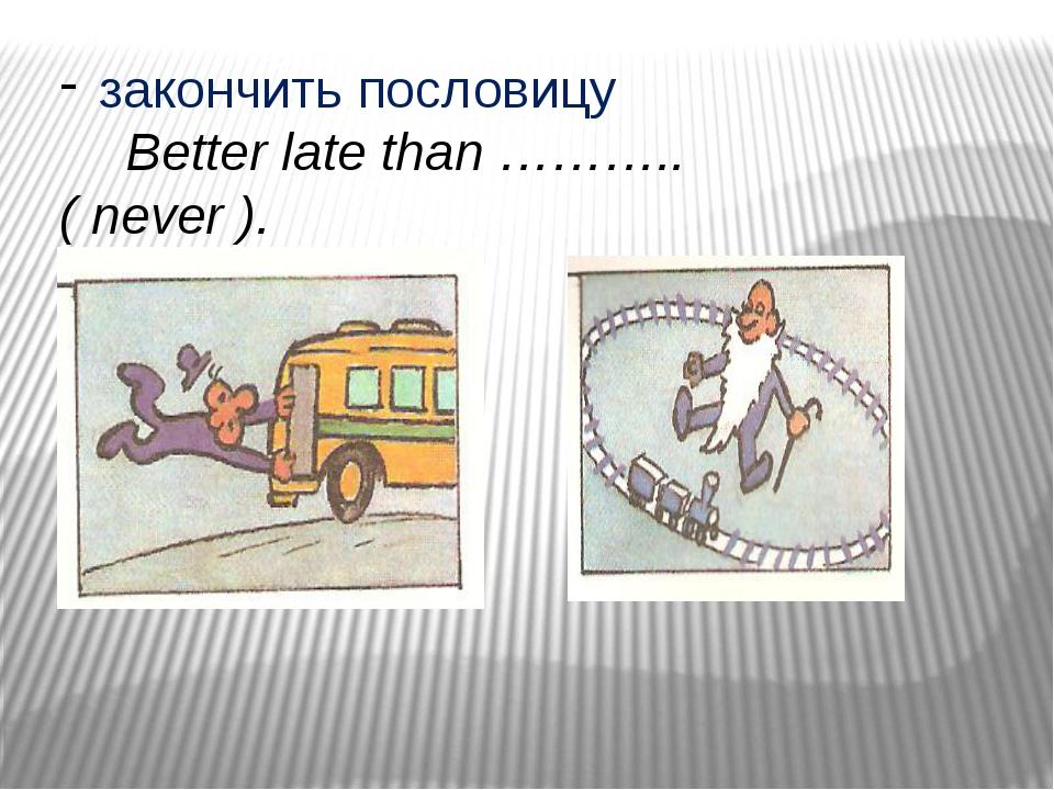 закончить пословицу Better late than ……….. ( never ).