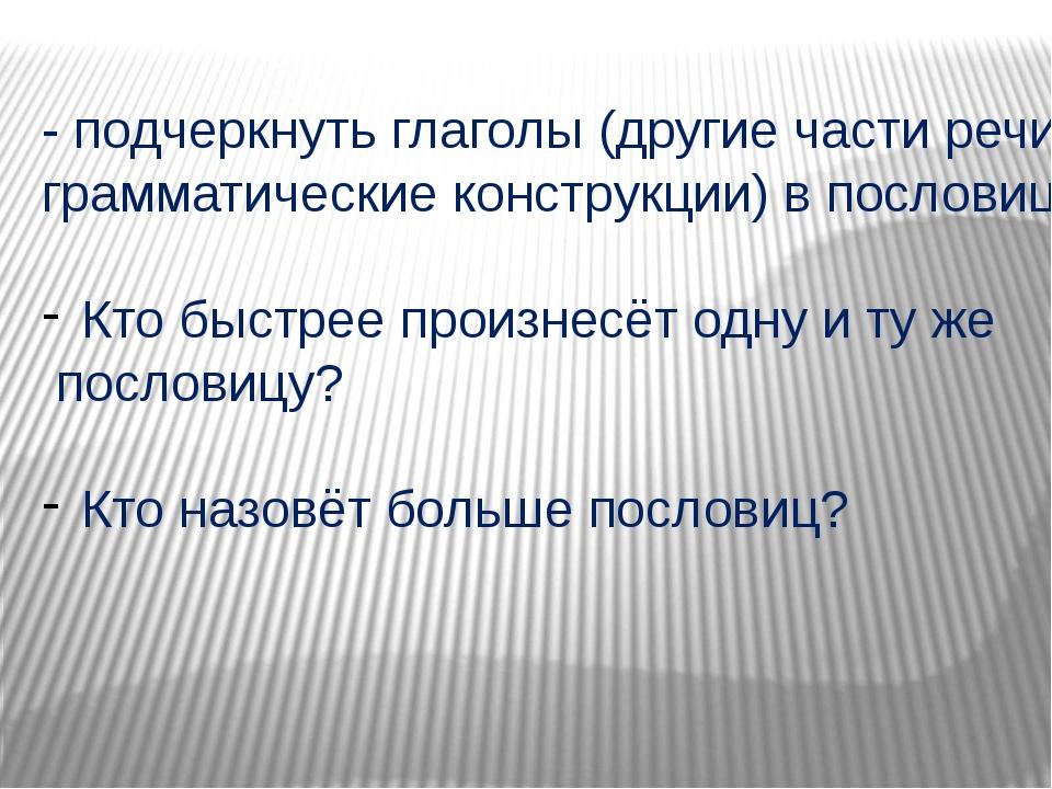 - подчеркнуть глаголы (другие части речи, грамматические конструкции) в посло...
