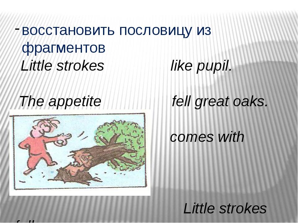 восстановить пословицу из фрагментов Little strokes like pupil. The appetite...