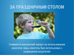 ЗА ПРАЗДНИЧНЫМ СТОЛОМ Снимается внутренний запрет на использование алкоголя,