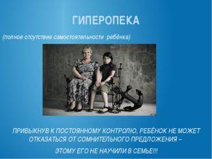 ГИПЕРОПЕКА (полное отсутствие самостоятельности ребёнка) ПРИВЫКНУВ К ПОСТОЯНН