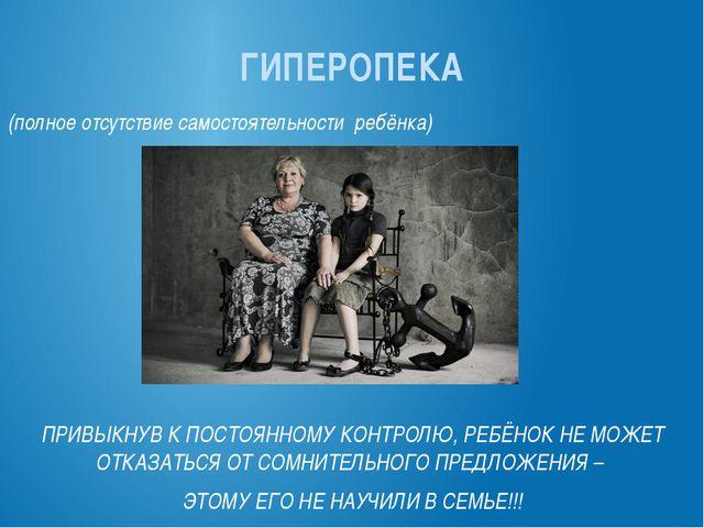 ГИПЕРОПЕКА (полное отсутствие самостоятельности ребёнка) ПРИВЫКНУВ К ПОСТОЯНН...