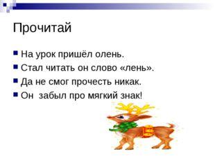 Прочитай На урок пришёл олень. Стал читать он слово «лень». Да не смог прочес