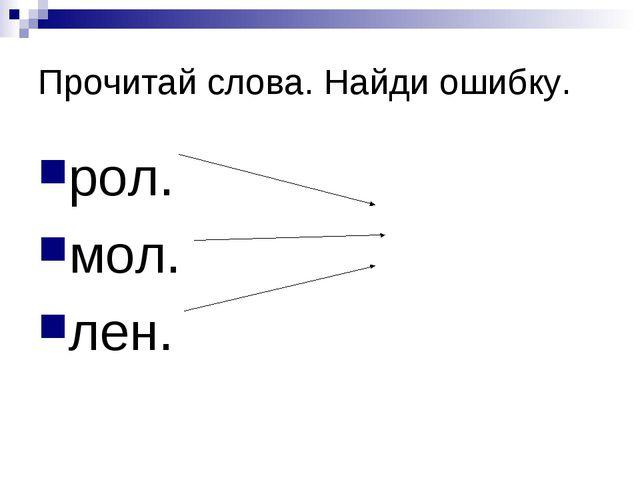 Прочитай слова. Найди ошибку. рол. мол. лен.
