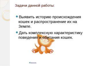 Задачи данной работы: Выявить историю происхождения кошек и распространение и