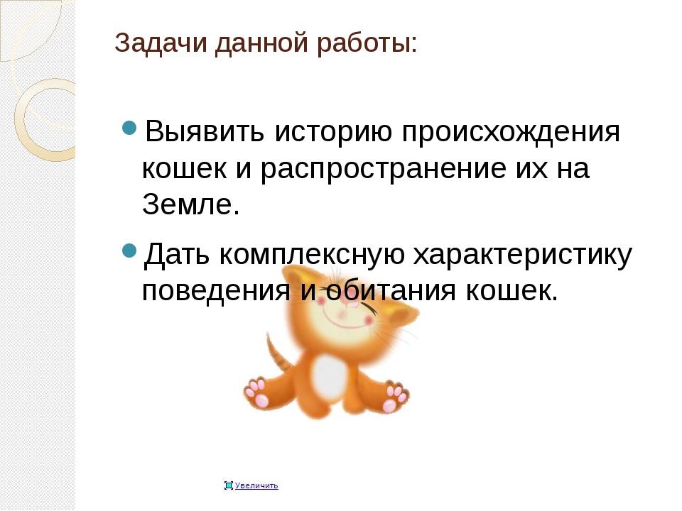 Задачи данной работы: Выявить историю происхождения кошек и распространение и...