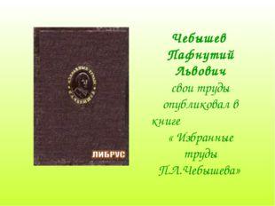 Чебышев Пафнутий Львович свои труды опубликовал в книге « Избранные труды П.Л