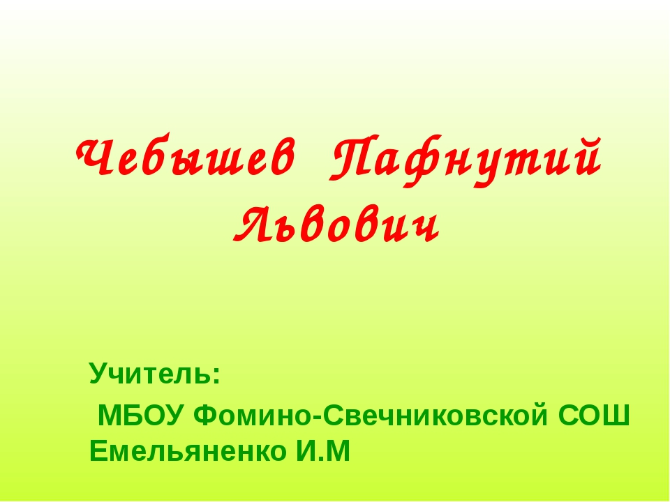 Чебышев Пафнутий Львович Учитель: МБОУ Фомино-Свечниковской СОШ Емельяненко И.М