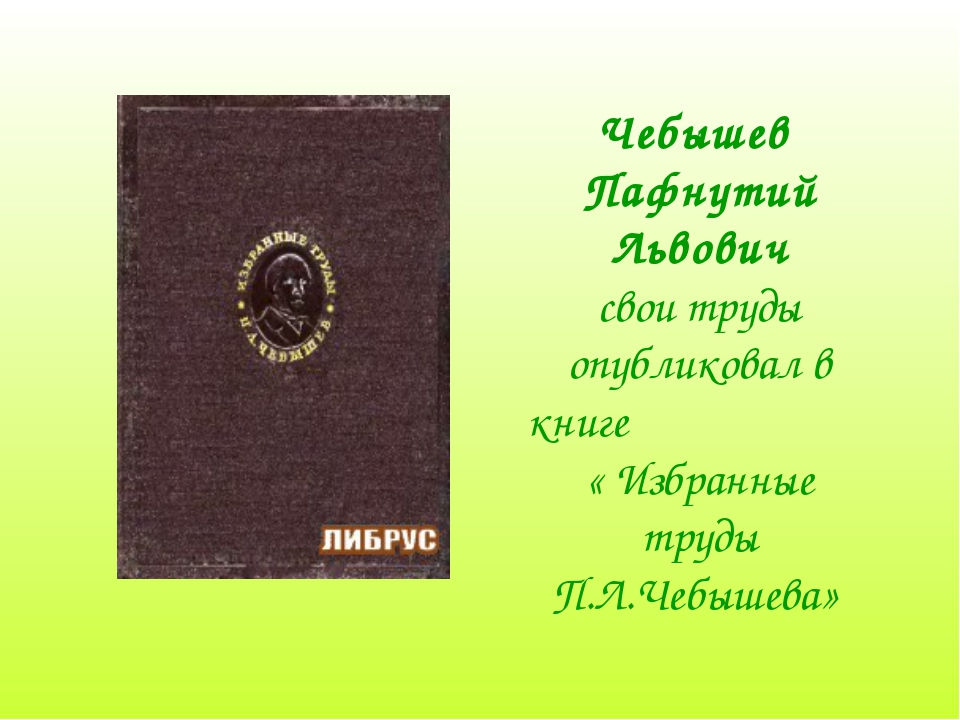 Чебышев Пафнутий Львович свои труды опубликовал в книге « Избранные труды П.Л...