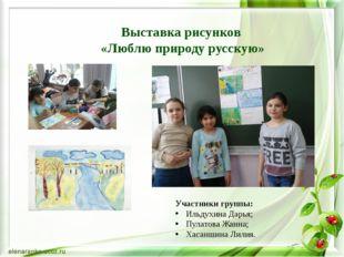 Выставка рисунков «Люблю природу русскую» Участники группы: Ильдухина Дарья;