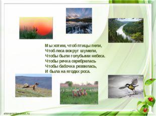 Мы хотим, чтоб птицы пели, Чтоб леса вокруг шумели, Чтобы были голубыми небе