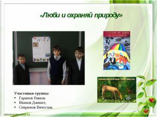 «Люби и охраняй природу» Участники группы: Гарипов Равиль Иванов Даниил; Севр