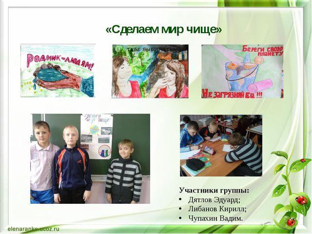 «Сделаем мир чище» Участники группы: Дятлов Эдуард; Либанов Кирилл; Чупахин В...