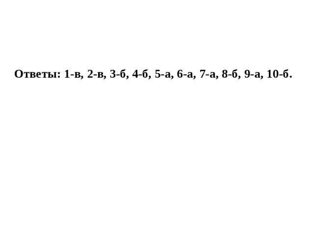 Ответы: 1-в, 2-в, 3-б, 4-б, 5-а, 6-а, 7-а, 8-б, 9-а, 10-б.