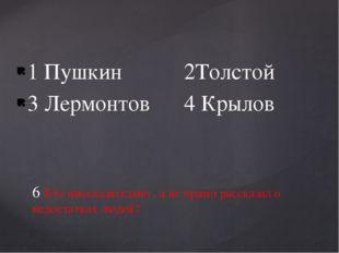 1 Пушкин 2Толстой 3 Лермонтов 4 Крылов 6 Кто иносказательно , а не прямо расс