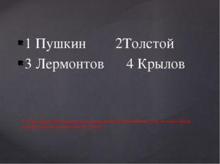 1 Пушкин 2Толстой 3 Лермонтов 4 Крылов 9. Кто из писателей большую часть жизн