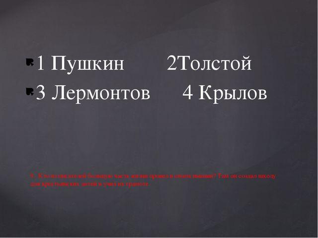 1 Пушкин 2Толстой 3 Лермонтов 4 Крылов 9. Кто из писателей большую часть жизн...