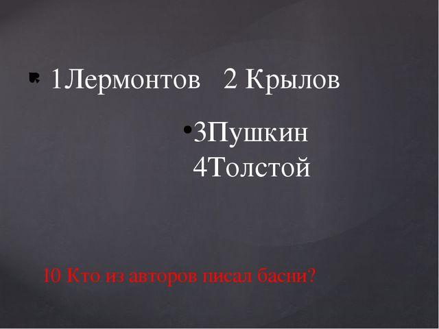 1Лермонтов 2 Крылов 3Пушкин 4Толстой 10 Кто из авторов писал басни?