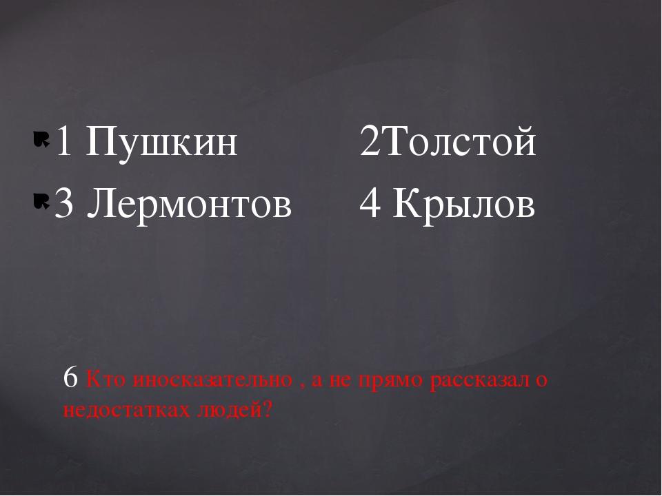 1 Пушкин 2Толстой 3 Лермонтов 4 Крылов 6 Кто иносказательно , а не прямо расс...