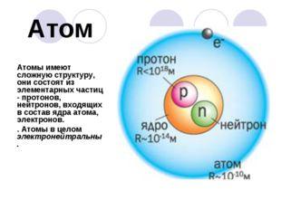 Атом Атомы имеют сложную структуру, они состоят из элементарных частиц - прот