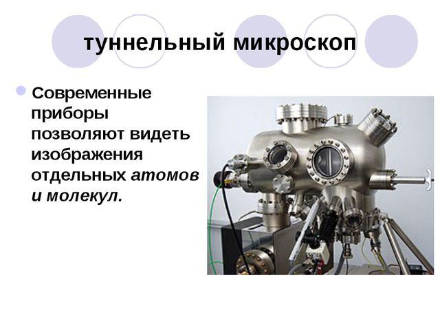 туннельный микроскоп Современные приборы позволяют видеть изображения отдельн...