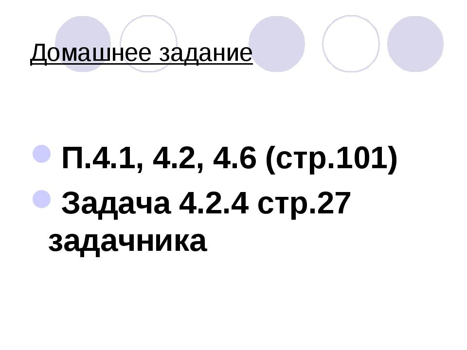 Домашнее задание П.4.1, 4.2, 4.6 (стр.101) Задача 4.2.4 стр.27 задачника