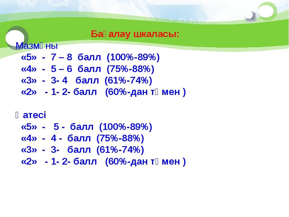 Бағалау шкаласы: Мазмұны «5» - 7 – 8 балл (100%-89%) «4» - 5 – 6 балл (75%-8...