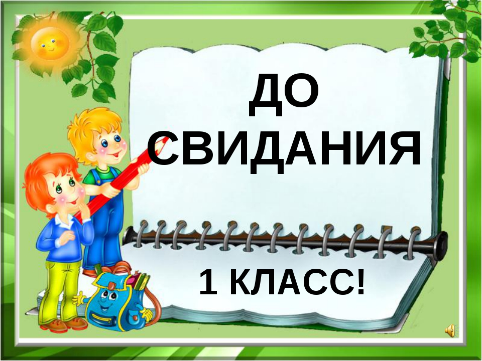 ДО СВИДАНИЯ 1 КЛАСС!