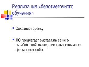 Реализация «безотметочного обучения» Сохраняет оценку НО предлагает выставлят