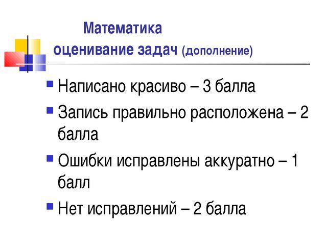 Математика оценивание задач (дополнение) Написано красиво – 3 балла Запись п...