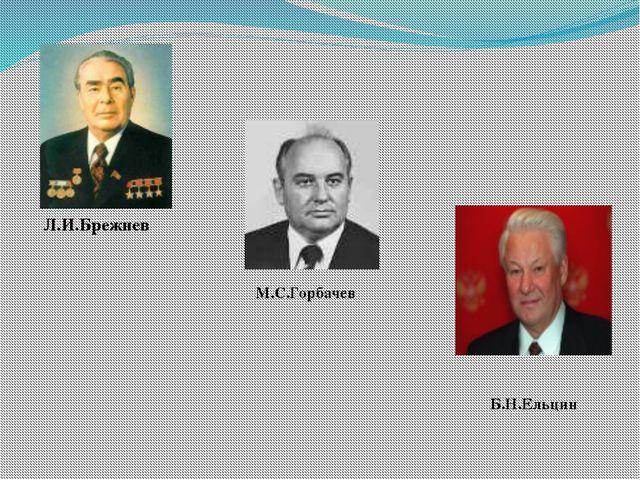 Л.И.Брежнев М.С.Горбачев Б.Н.Ельцин