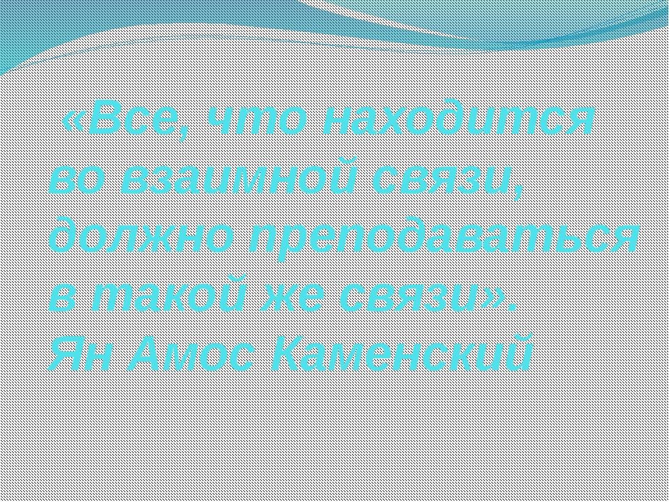 «Все, что находится во взаимной связи, должно преподаваться в такой же связи...