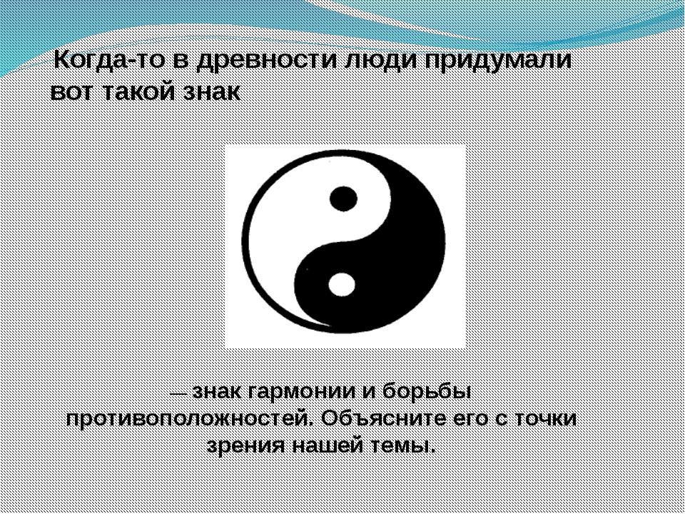 Когда-то в древности люди придумали вот такой знак — знак гармонии и борьбы...