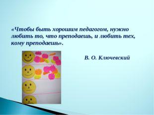 «Чтобы быть хорошим педагогом, нужно любить то, что преподаешь, и любить тех,