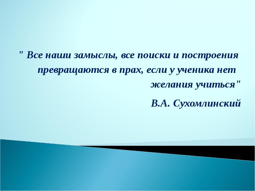 """"""" Все наши замыслы, все поиски и построения превращаются в прах, если у учени..."""