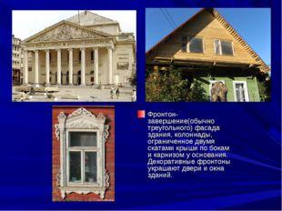 Фронтон-завершение(обычно треугольного) фасада здания, колоннады, ограниченно