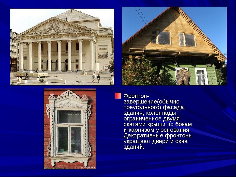 Фронтон-завершение(обычно треугольного) фасада здания, колоннады, ограниченно...