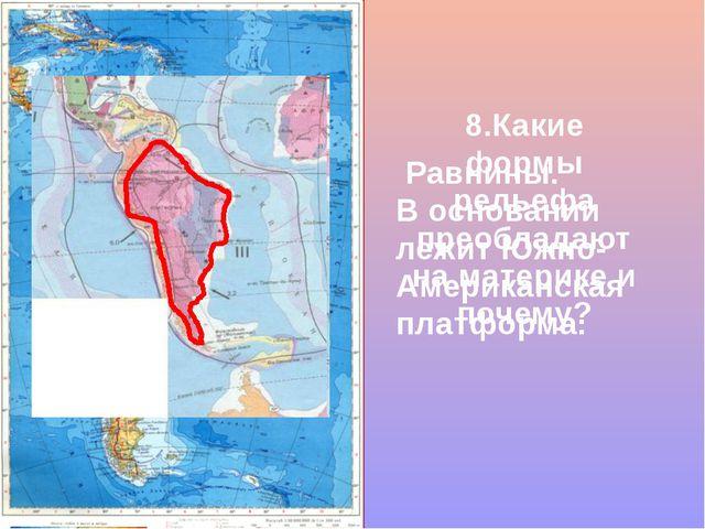 8.Какие формы рельефа преобладают на материке и почему? Равнины. В основании...