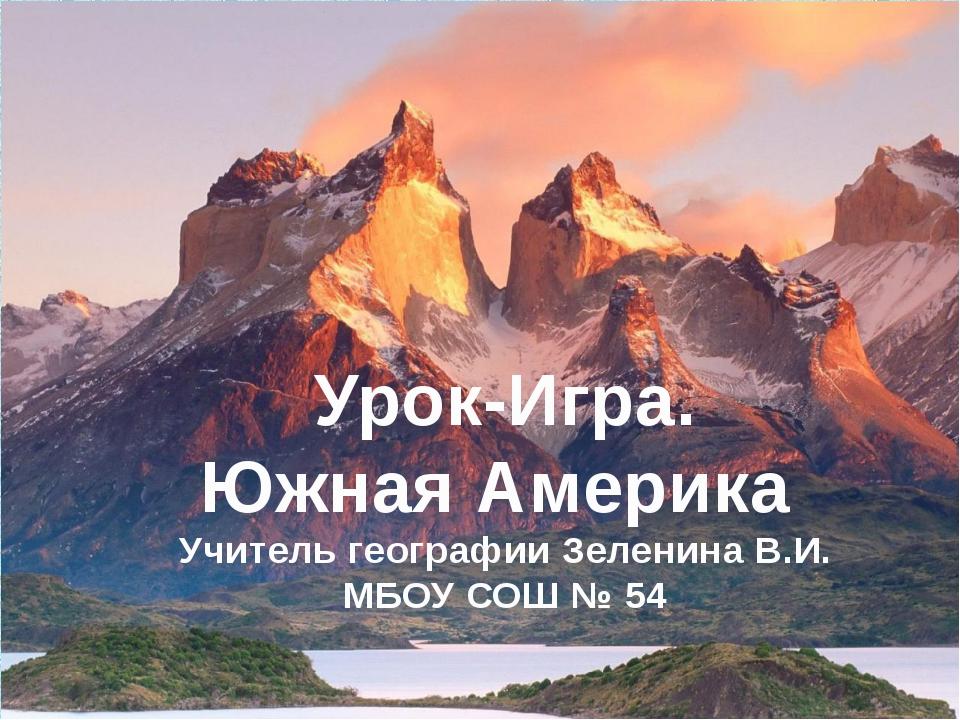 Урок-Игра. Южная Америка Учитель географии Зеленина В.И. МБОУ СОШ № 54