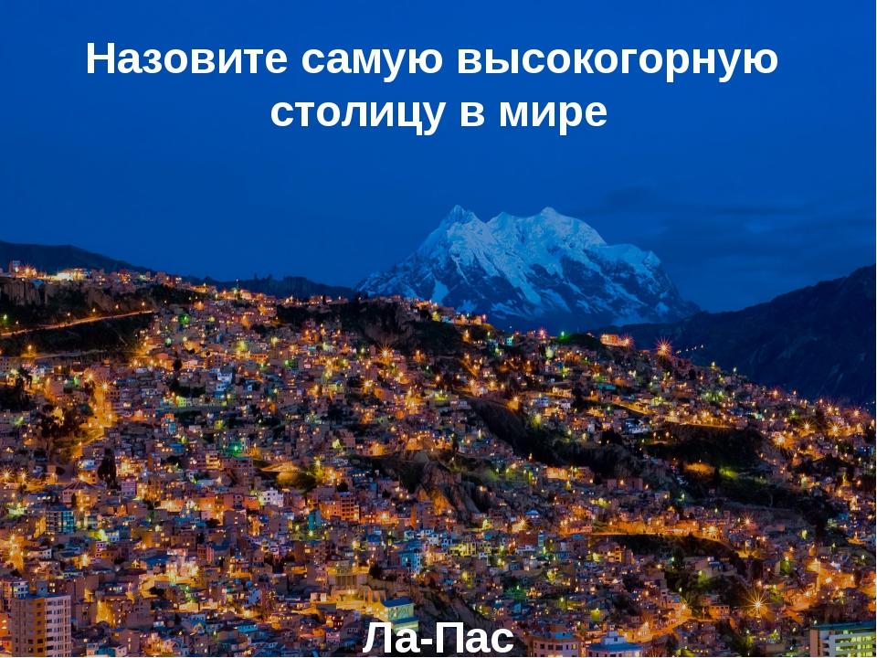 Назовите самую высокогорную столицу в мире Ла-Пас