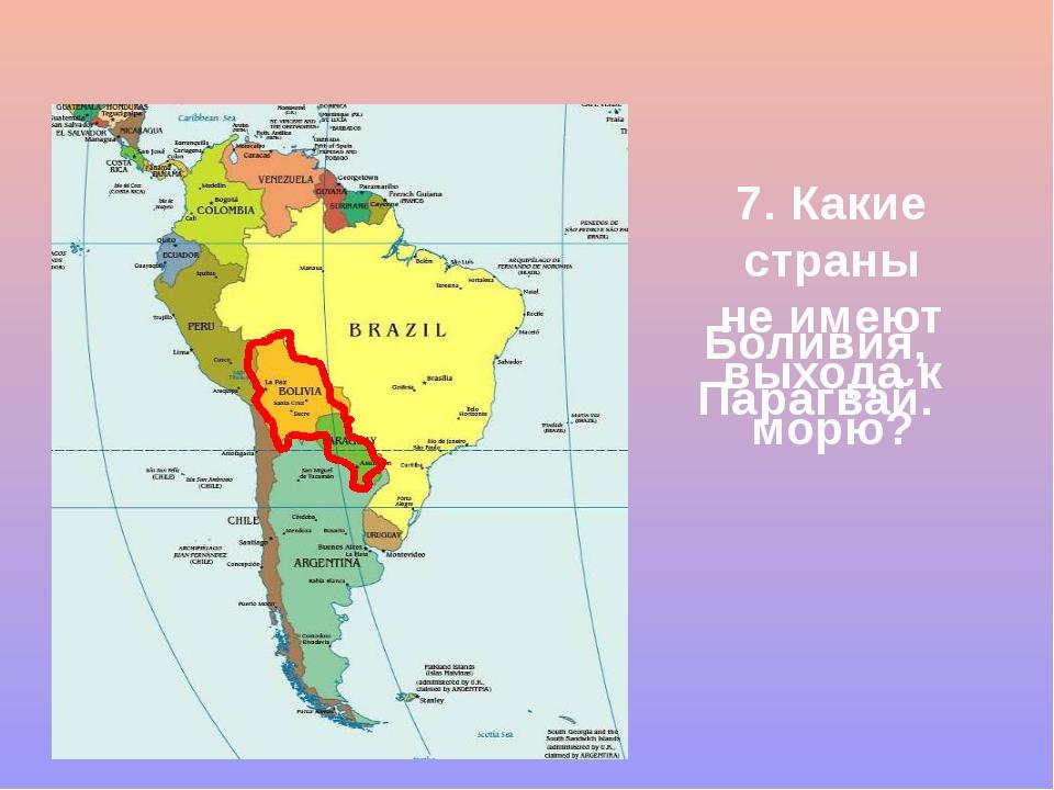 7. Какие страны не имеют выхода к морю? Боливия,Парагвай.