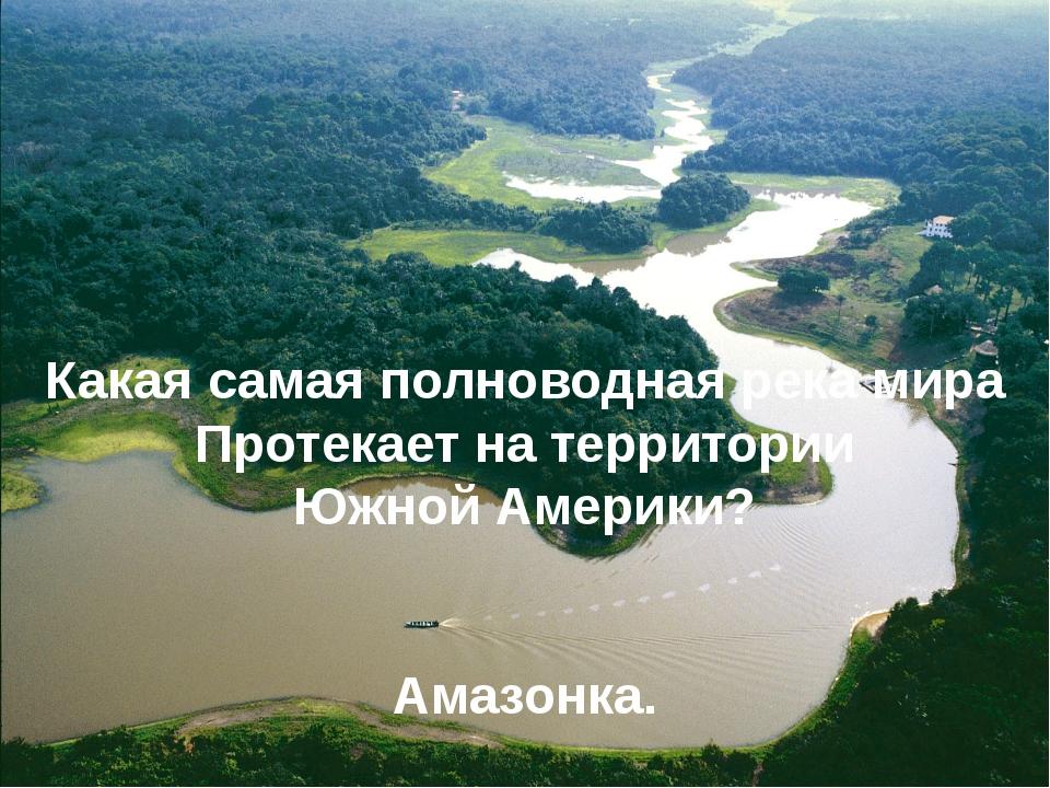 Какая самая полноводная река мира Протекает на территории Южной Америки? Амаз...