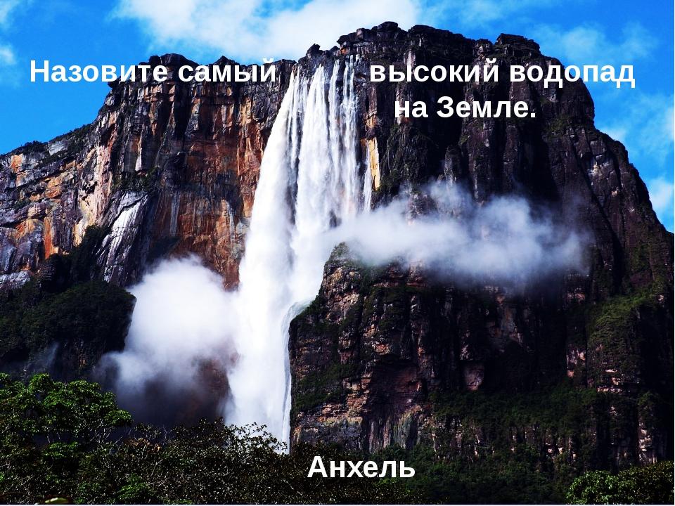 Назовите самый высокий водопад на Земле. Анхель