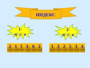 ИНДЕКС 1-нұсқа 2- нұсқа 2 1 5 3 6 2 1 3 2 5 3 4