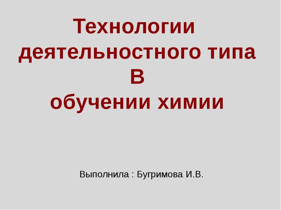 Технологии деятельностного типа В обучении химии Выполнила : Бугримова И.В.