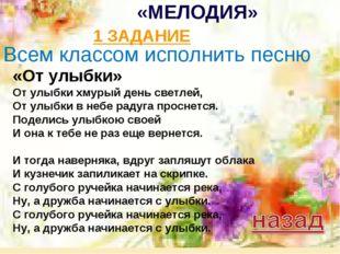 «МЕЛОДИЯ» 1 ЗАДАНИЕ Всем классом исполнить песню «От улыбки» От улыбки хмурый