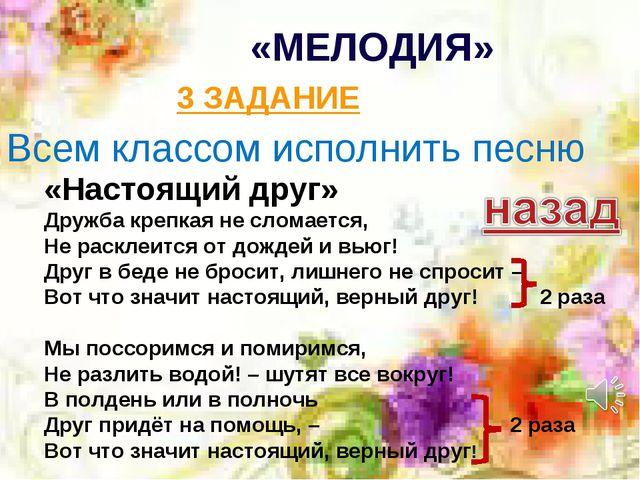 «МЕЛОДИЯ» 3 ЗАДАНИЕ «Настоящий друг» Дружба крепкая не сломается, Не расклеит...