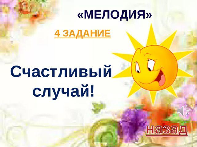«МЕЛОДИЯ» 4 ЗАДАНИЕ Счастливый случай!