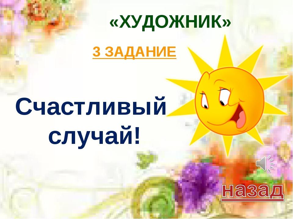 «ХУДОЖНИК» 3 ЗАДАНИЕ Счастливый случай!