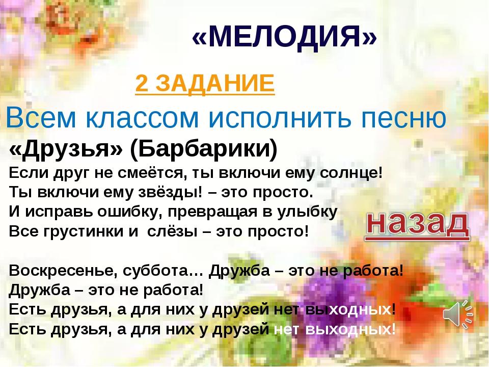 «МЕЛОДИЯ» 2 ЗАДАНИЕ «Друзья» (Барбарики) Если друг не смеётся, ты включи ему...